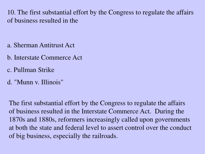 10. The first substantial effort by the Congress to regulate the affairs of business resulted in the