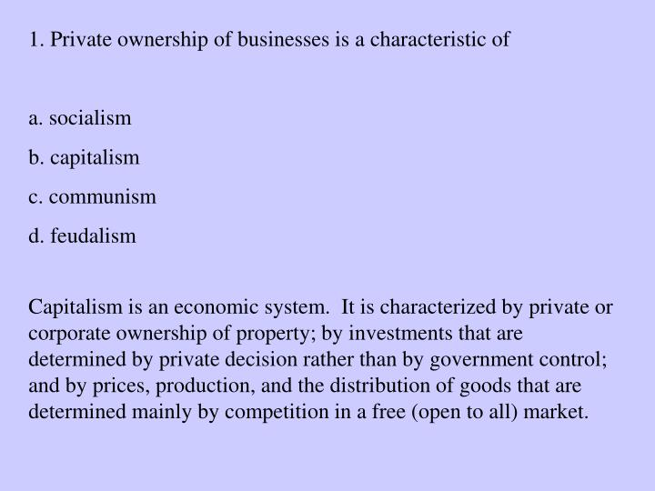1. Private ownership of businesses is a characteristic of