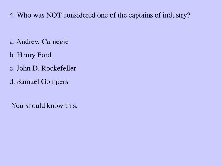4. Who was NOT considered one of the captains of industry?