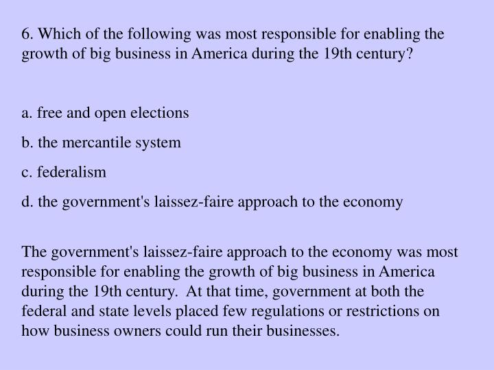 6. Which of the following was most responsible for enabling the growth of big business in America during the 19th century?