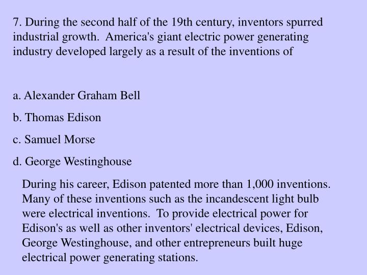 7. During the second half of the 19th century, inventors spurred industrial growth.  America's giant electric power generating industry developed largely as a result of the inventions of