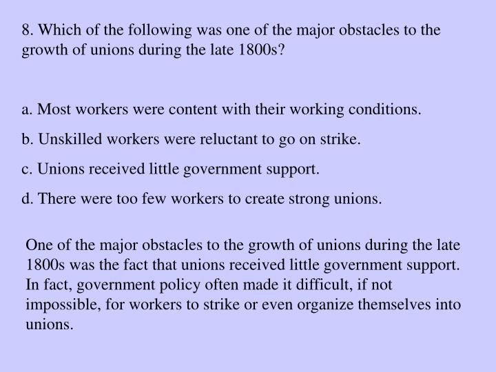 8. Which of the following was one of the major obstacles to the growth of unions during the late 1800s?