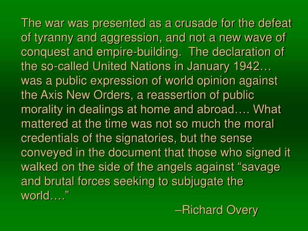 """The war was presented as a crusade for the defeat of tyranny and aggression, and not a new wave of conquest and empire-building.  The declaration of the so-called United Nations in January 1942… was a public expression of world opinion against the Axis New Orders, a reassertion of public morality in dealings at home and abroad…. What mattered at the time was not so much the moral credentials of the signatories, but the sense conveyed in the document that those who signed it walked on the side of the angels against """"savage and brutal forces seeking to subjugate the world…."""""""