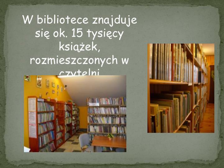 W bibliotece znajduje się ok. 15 tysięcy książek, rozmieszczonych w czytelni