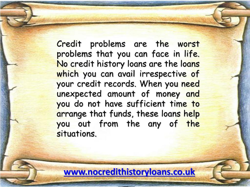 Credit problems are the worst problems that you can face in life. No credit history loans are the loans which you can avail irrespective of your credit records. When you need unexpected amount of money and you do not have sufficient time to arrange that funds, these loans help you out from the any of the situations.
