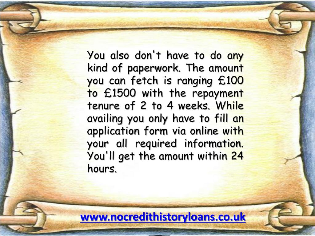 You also don't have to do any kind of paperwork. The amount you can fetch is ranging £100 to £1500 with the repayment tenure of 2 to 4 weeks. While availing you only have to fill an application form via online with your all required information. You'll get the amount within 24 hours.