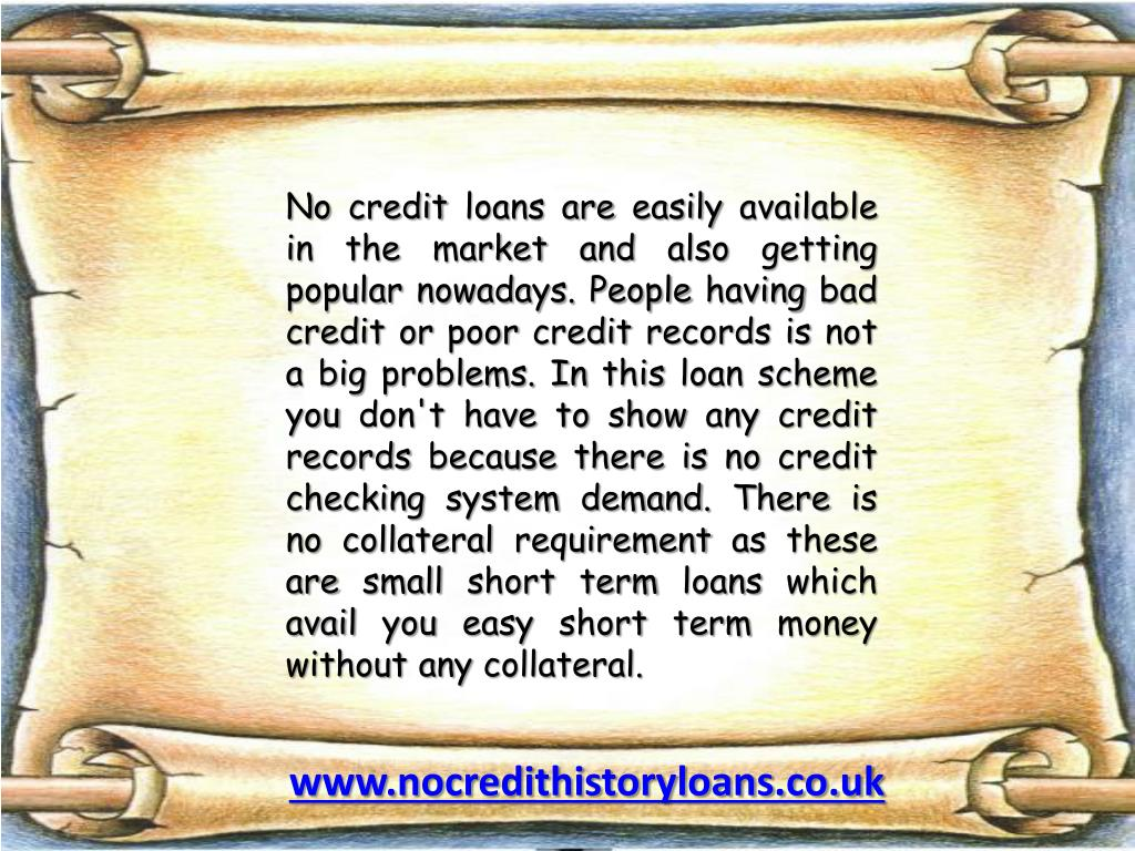 No credit loans are easily available in the market and also getting popular nowadays. People having bad credit or poor credit records is not a big problems. In this loan scheme you don't have to show any credit records because there is no credit checking system demand. There is no collateral requirement as these are small short term loans which avail you easy short term money without any collateral.