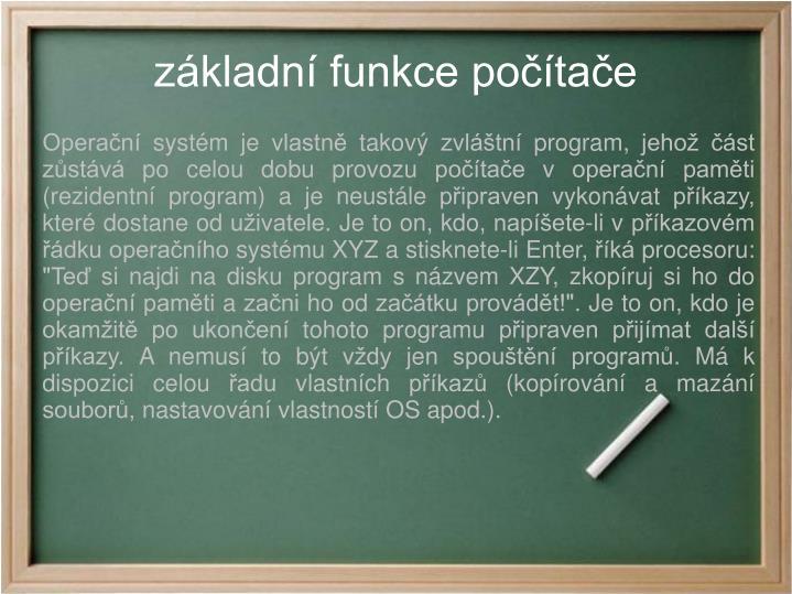 """Operační systém je vlastně takový zvláštní program, jehož část zůstává po celou dobu provozu počítače v operační paměti (rezidentní program) a je neustále připraven vykonávat příkazy, které dostane od uživatele. Je to on, kdo, napíšete-li v příkazovém řádku operačního systému XYZ a stisknete-li Enter, říká procesoru: """"Teď si najdi na disku program s názvem XZY, zkopíruj si ho do operační paměti a začni ho od začátku provádět!"""". Je to on, kdo je okamžitě po ukončení tohoto programu připraven přijímat další příkazy. A nemusí to být vždy jen spouštění programů. Má k dispozici celou řadu vlastních příkazů (kopírování a mazání souborů, nastavování vlastností OS apod.)."""
