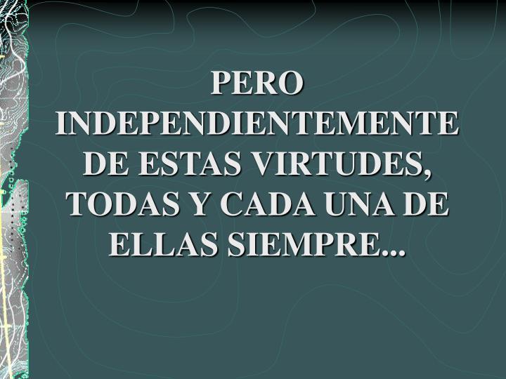 PERO INDEPENDIENTEMENTE DE ESTAS VIRTUDES, TODAS Y CADA UNA DE ELLAS SIEMPRE