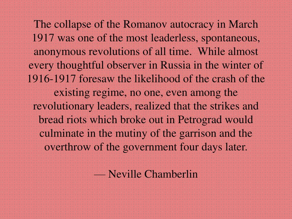 The collapse of the Romanov autocracy in March 1917 was one of the most leaderless, spontaneous, anonymous revolutions of all time.  While almost every thoughtful observer in Russia in the winter of 1916-1917 foresaw the likelihood of the crash of the existing regime, no one, even among the revolutionary leaders, realized that the strikes and bread riots which broke out in Petrograd would culminate in the mutiny of the garrison and the overthrow of the government four days later.