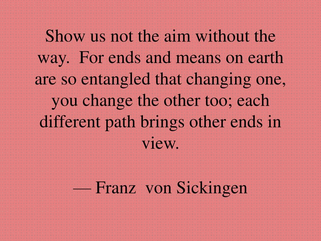 Show us not the aim without the way.  For ends and means on earth are so entangled that changing one, you change the other too; each different path brings other ends in view.