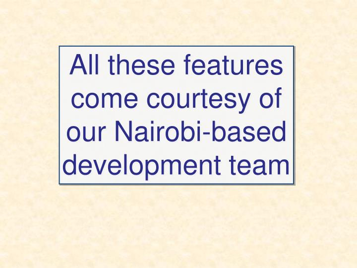 All these features come courtesy of our Nairobi-based development team