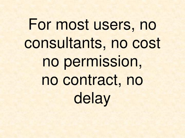For most users, no consultants, no cost