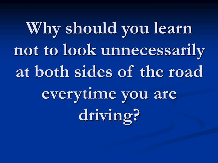 Why should you learn not to look unnecessarily at both sides of the road everytime you are driving?