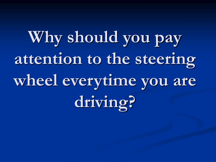 Why should you pay attention to the steering wheel everytime you are driving?