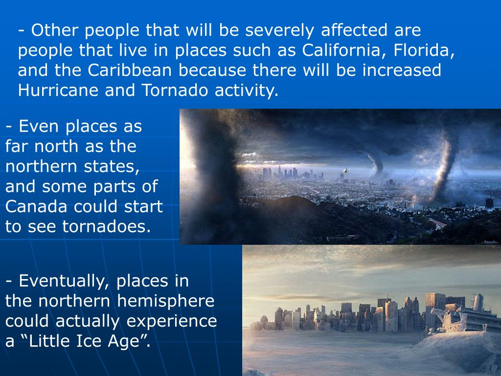 - Other people that will be severely affected are people that live in places such as California, Florida, and the Caribbean because there will be increased Hurricane and Tornado activity.