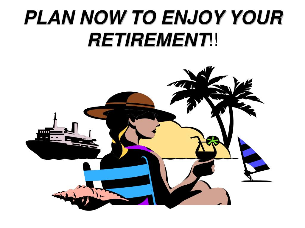 PLAN NOW TO ENJOY YOUR RETIREMENT