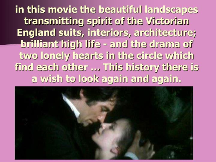 in this movie the beautiful landscapes transmitting spirit of the Victorian England suits, interiors, architecture; brilliant high life - and the drama of two lonely hearts in the circle which find each other … This history there is a wish to look again and again.