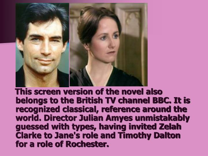This screen version of the novel also belongs to the British TV channel BBC. It is recognized classical, reference around the world. Director Julian Amyes unmistakably guessed with types, having invited Zelah Clarke to Jane's role and Timothy Dalton for a role of Rochester.