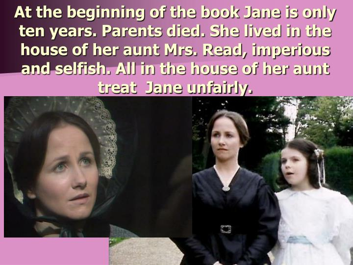 At the beginning of the book Jane is only ten years. Parents died. She lived in the house of her aunt Mrs. Read, imperious and selfish. All in the house of her aunt treat  Jane unfairly.