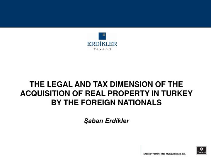 THE LEGAL AND TAX DIMENSION OF THE ACQUISITION OF REAL PROPERTY IN TURKEY BY THE FOREIGN NATIONALS