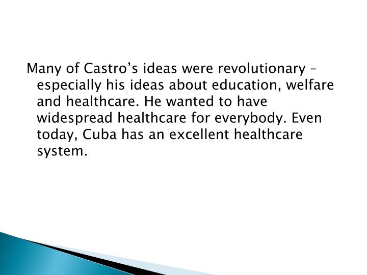 Many of Castro's ideas were revolutionary – especially his ideas about education, welfare and healthcare. He wanted to have widespread healthcare for everybody. Even today, Cuba has an excellent healthcare system.