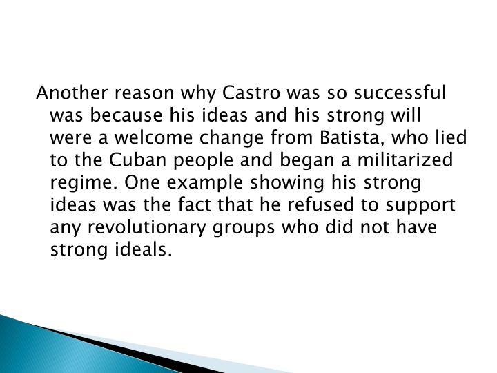 Another reason why Castro was so successful was because his ideas and his strong will were a welcome change from Batista, who lied to the Cuban people and began a militarized regime. One example showing his strong ideas was the fact that he refused to support any revolutionary groups who did not have strong ideals.