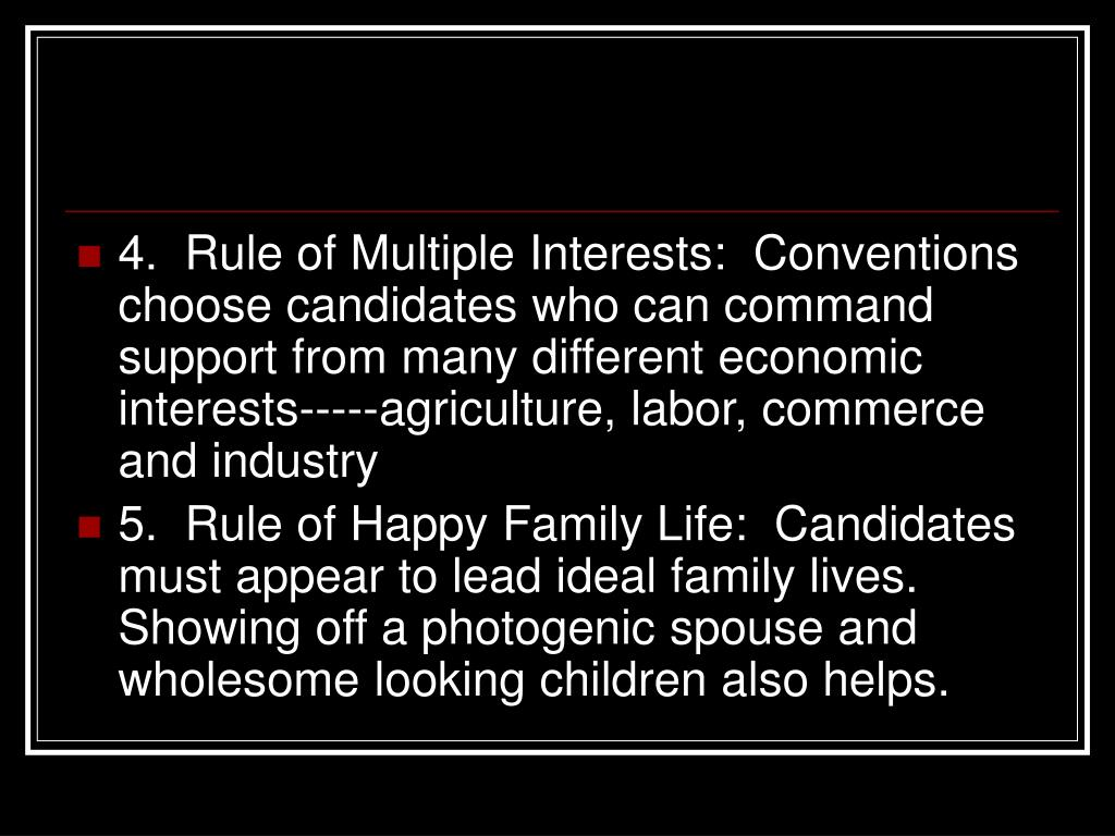 4.  Rule of Multiple Interests:  Conventions choose candidates who can command support from many different economic interests-----agriculture, labor, commerce and industry