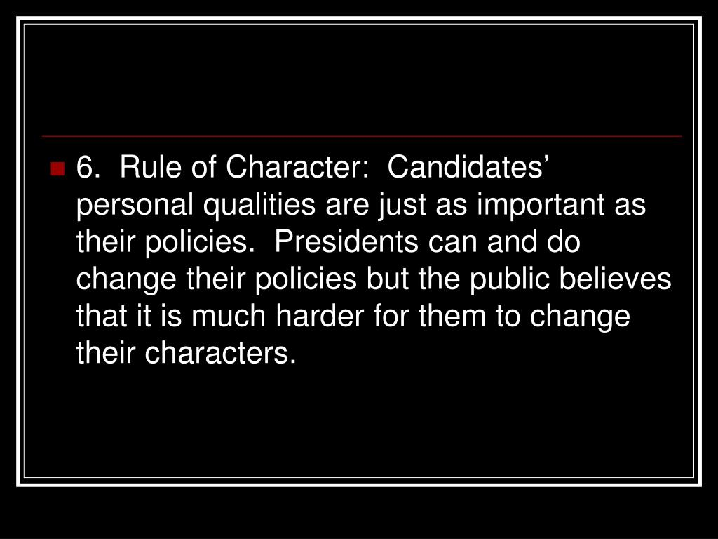 6.  Rule of Character:  Candidates' personal qualities are just as important as their policies.  Presidents can and do change their policies but the public believes that it is much harder for them to change their characters.