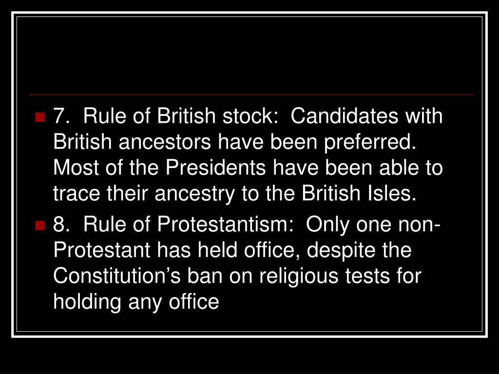 7.  Rule of British stock:  Candidates with British ancestors have been preferred.  Most of the Presidents have been able to trace their ancestry to the British Isles.