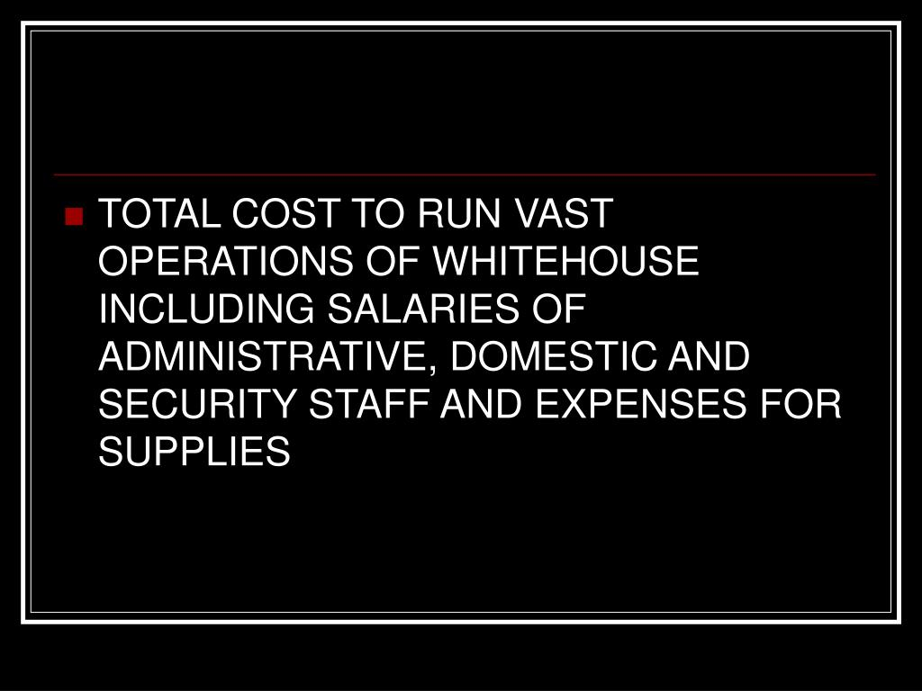 TOTAL COST TO RUN VAST OPERATIONS OF WHITEHOUSE INCLUDING SALARIES OF ADMINISTRATIVE, DOMESTIC AND SECURITY STAFF AND EXPENSES FOR SUPPLIES