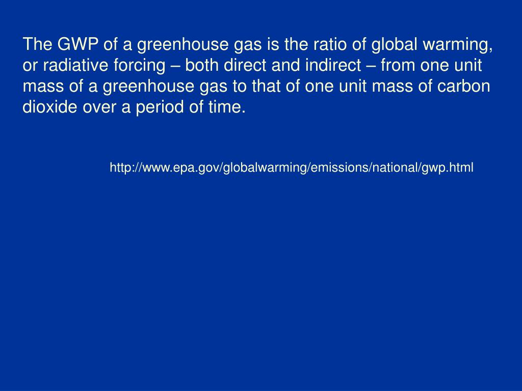 The GWP of a greenhouse gas is the ratio of global warming, or radiative forcing – both direct and indirect – from one unit mass of a greenhouse gas to that of one unit mass of carbon dioxide over a period of time.