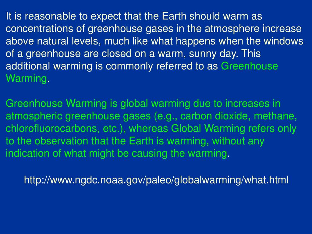 It is reasonable to expect that the Earth should warm as concentrations of greenhouse gases in the atmosphere increase above natural levels, much like what happens when the windows of a greenhouse are closed on a warm, sunny day. This additional warming is commonly referred to as