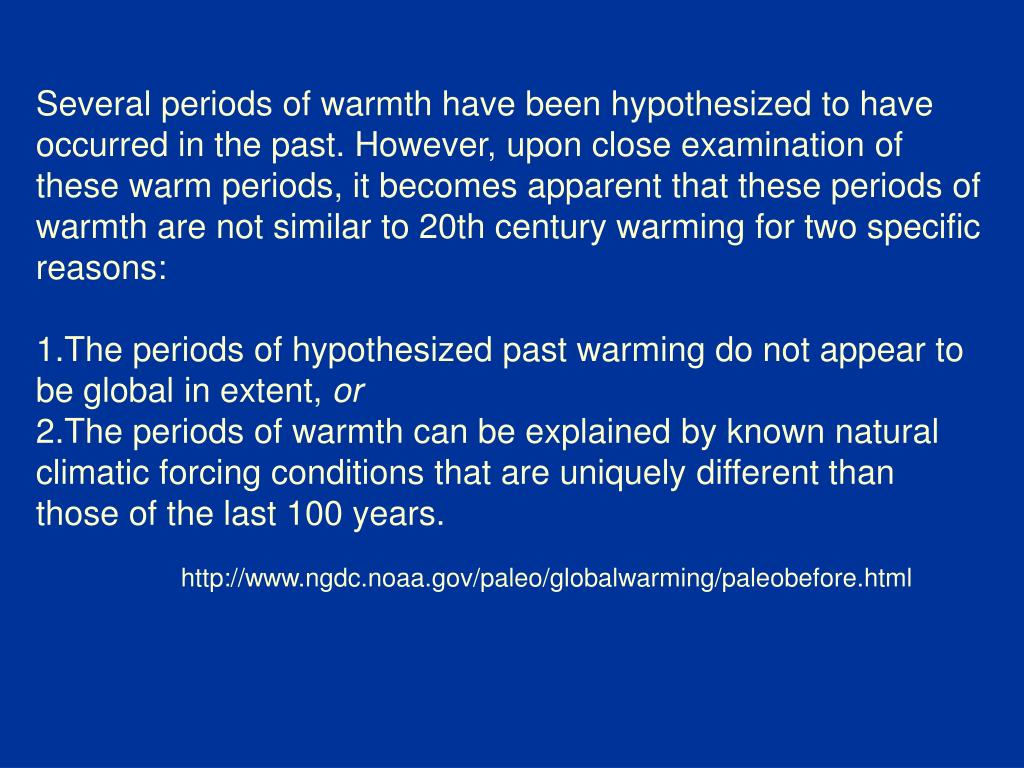 Several periods of warmth have been hypothesized to have occurred in the past. However, upon close examination of these warm periods, it becomes apparent that these periods of warmth are not similar to 20th century warming for two specific reasons: