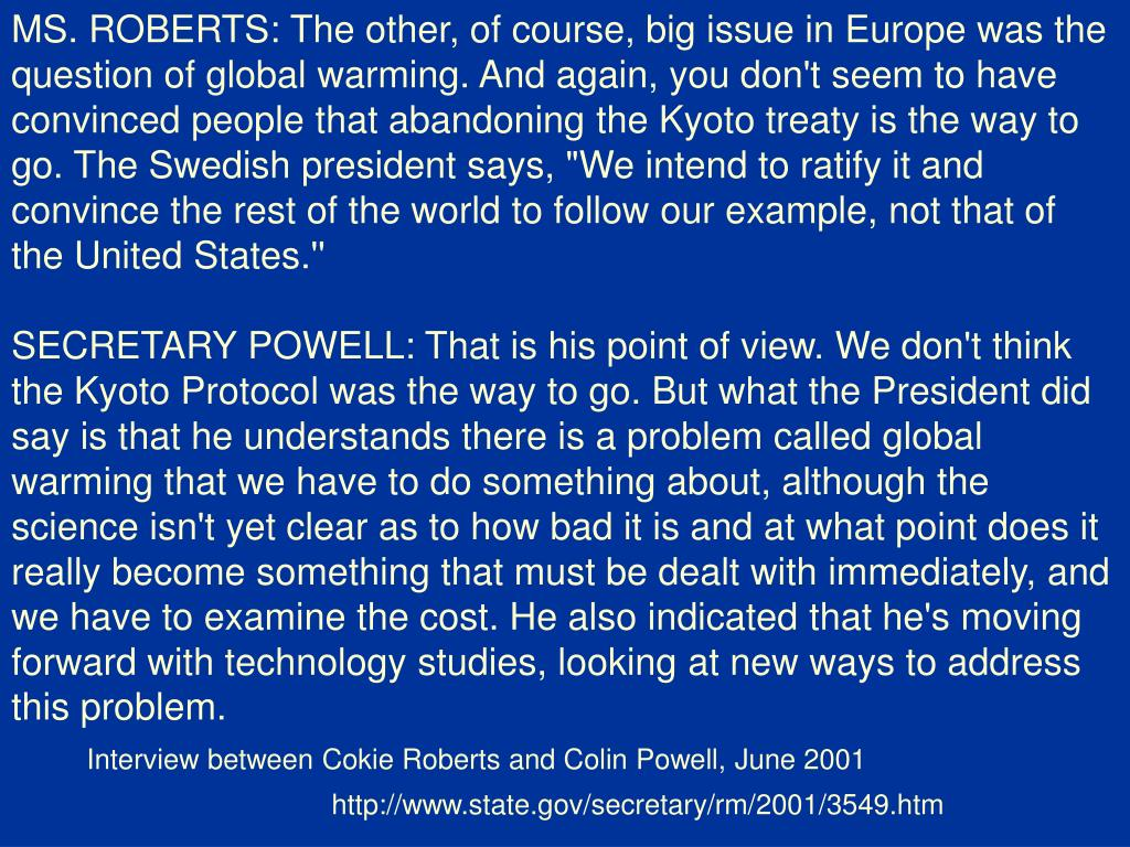 "MS. ROBERTS: The other, of course, big issue in Europe was the question of global warming. And again, you don't seem to have convinced people that abandoning the Kyoto treaty is the way to go. The Swedish president says, ""We intend to ratify it and convince the rest of the world to follow our example, not that of the United States.''"