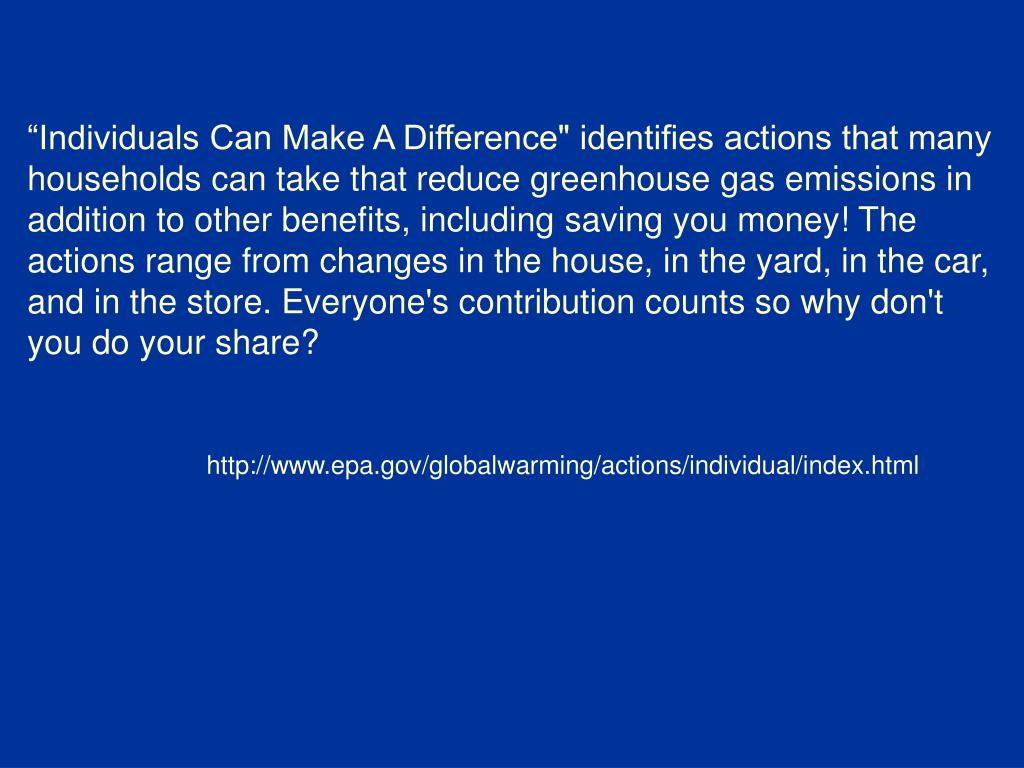 """Individuals Can Make A Difference"" identifies actions that many households can take that reduce greenhouse gas emissions in addition to other benefits, including saving you money! The actions range from changes in the house, in the yard, in the car, and in the store. Everyone's contribution counts so why don't you do your share?"