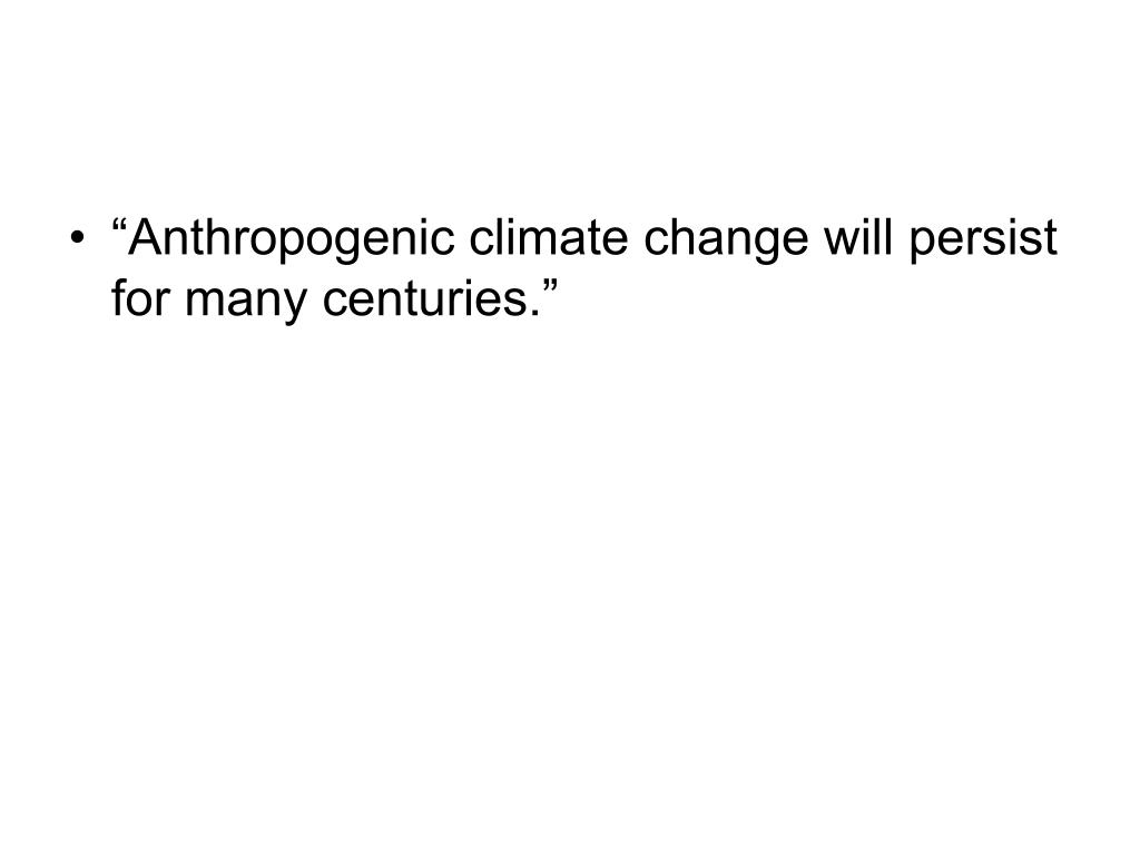 """Anthropogenic climate change will persist for many centuries."""