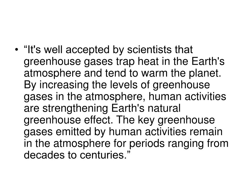 """It's well accepted by scientists that greenhouse gases trap heat in the Earth's atmosphere and tend to warm the planet. By increasing the levels of greenhouse gases in the atmosphere, human activities are strengthening Earth's natural greenhouse effect. The key greenhouse gases emitted by human activities remain in the atmosphere for periods ranging from decades to centuries."""