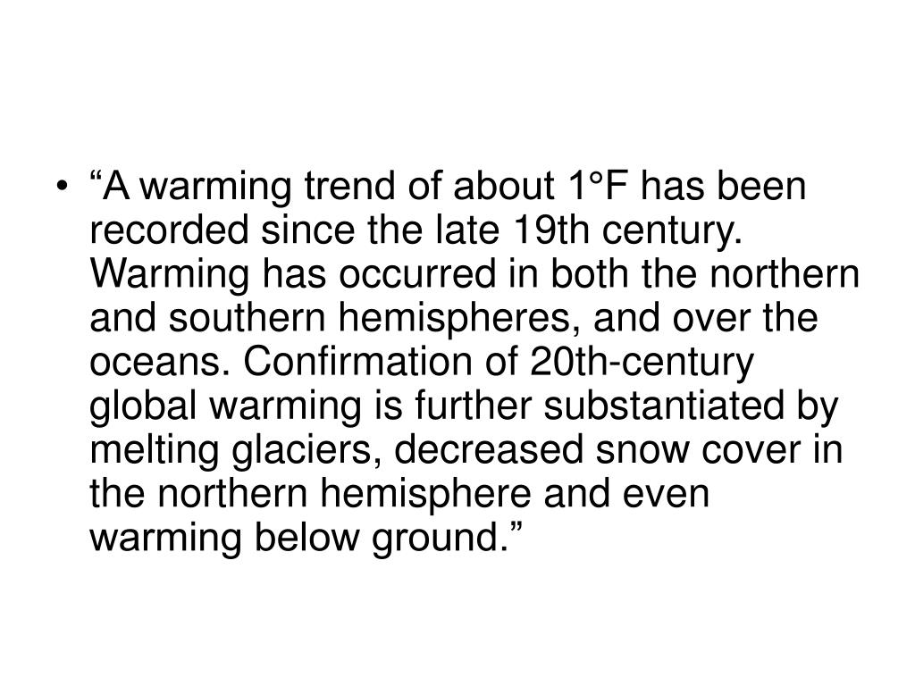 """A warming trend of about 1°F has been recorded since the late 19th century. Warming has occurred in both the northern and southern hemispheres, and over the oceans. Confirmation of 20th-century global warming is further substantiated by melting glaciers, decreased snow cover in the northern hemisphere and even warming below ground."""