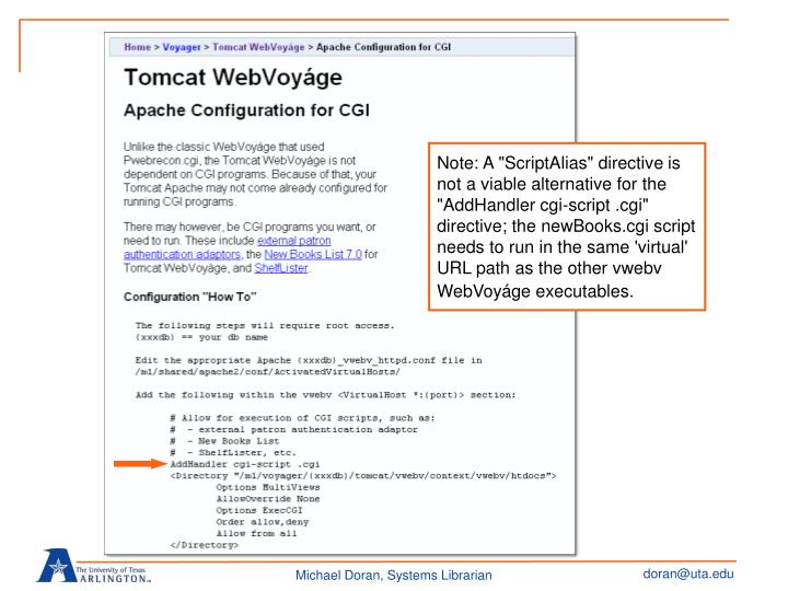 "Note: A ""ScriptAlias"" directive is not a viable alternative for the ""AddHandler cgi-script .cgi"" directive; the newBooks.cgi script needs to run in the same 'virtual' URL path as the other vwebv WebVoyáge executables."