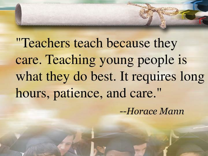 """Teachers teach because they care. Teaching young people is what they do best. It requires long hours, patience, and care."""