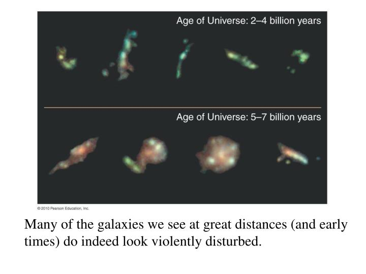 Many of the galaxies we see at great distances (and early times) do indeed look violently disturbed.