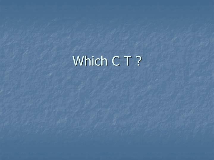 Which C T ?