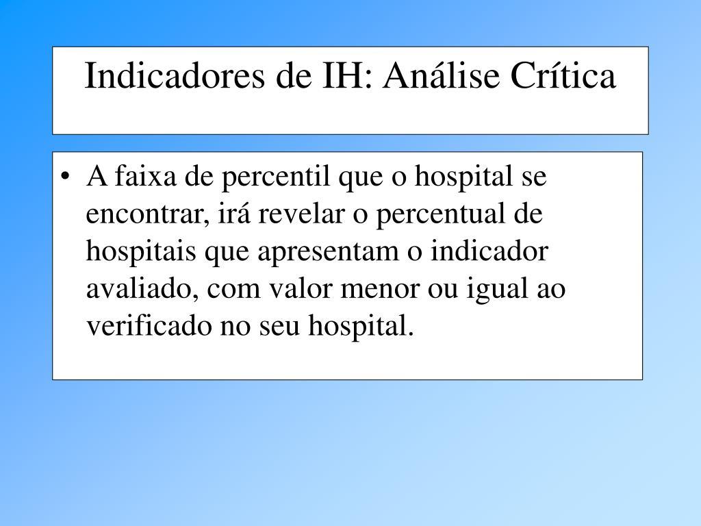 A faixa de percentil que o hospital se encontrar, irá revelar o percentual de hospitais que apresentam o indicador avaliado, com valor menor ou igual ao verificado no seu hospital.