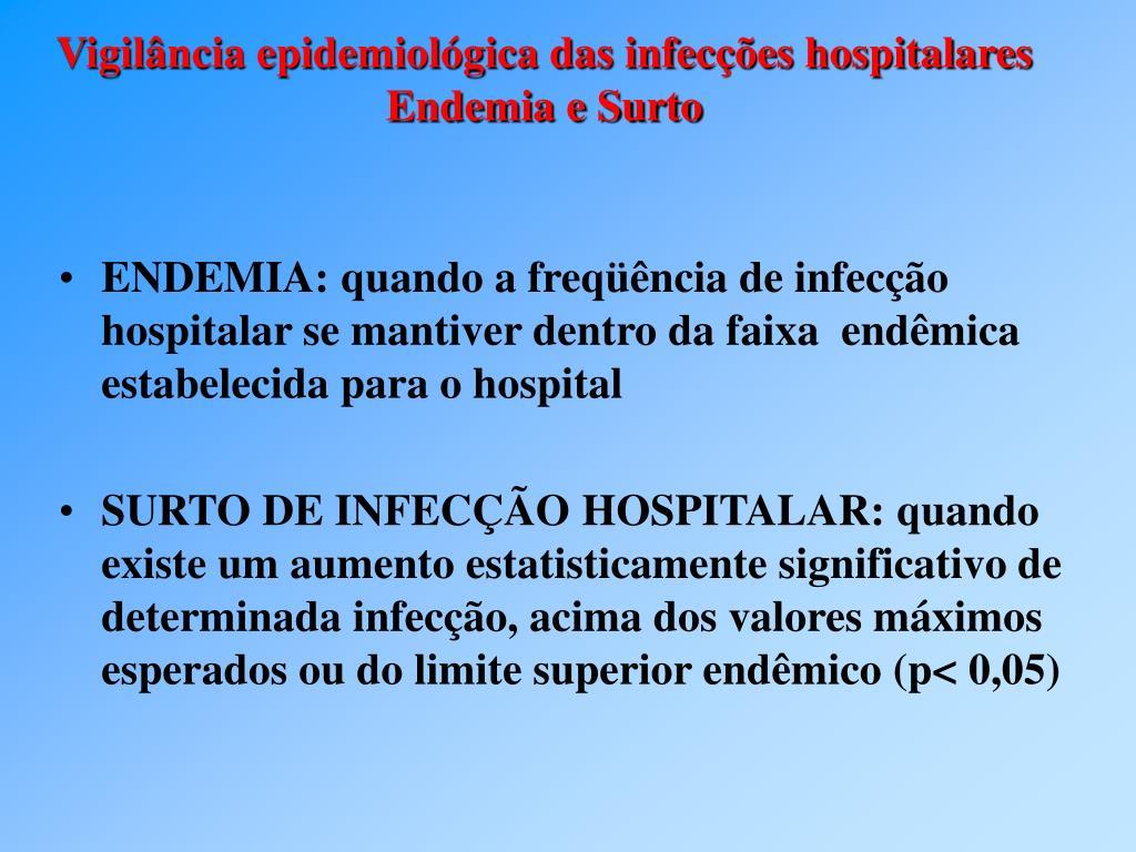 ENDEMIA: quando a freqüência de infecção hospitalar se mantiver dentro da faixa  endêmica estabelecida para o hospital