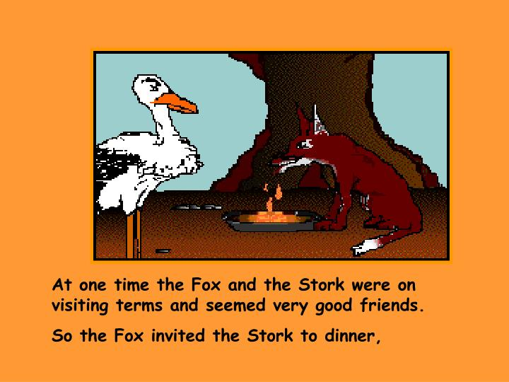 At one time the Fox and the Stork were on visiting terms and seemed very good friends.