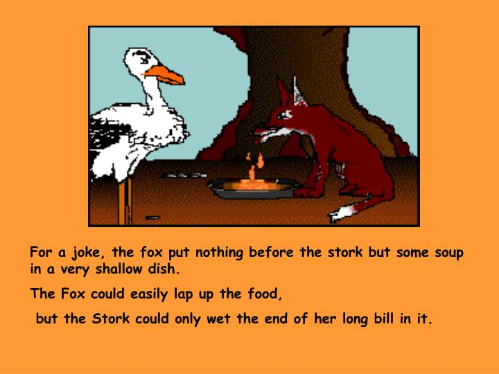 For a joke, the fox put nothing before the stork but some soup in a very shallow dish.