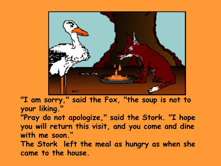 """I am sorry,"" said the Fox, ""the soup is not to your liking."""