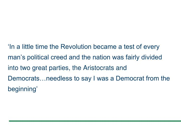 'In a little time the Revolution became a test of every man's political creed and the nation was fairly divided into two great parties, the Aristocrats and Democrats…needless to say I was a Democrat from the beginning'