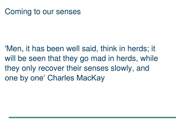 'Men, it has been well said, think in herds; it will be seen that they go mad in herds, while they only recover their senses slowly, and one by one' Charles MacKay